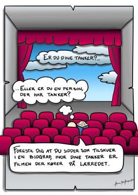 Tankebiograf: Er du dine tanker?... ...Eller er du en person, der har tanker? Forestil dig at du sidder som tilskuer i en biograf, hvor dine tanker er filmen der kører på lærredet.